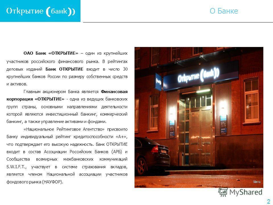 2 ОАО Банк «ОТКРЫТИЕ» – один из крупнейших участников российского финансового рынка. В рейтингах деловых изданий Банк ОТКРЫТИЕ входит в число 30 крупнейших банков России по размеру собственных средств и активов. Главным акционером Банка является Фина