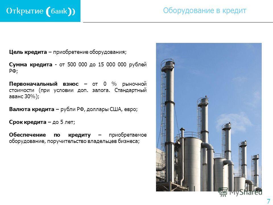 7 Цель кредита – приобретение оборудования; Сумма кредита - от 500 000 до 15 000 000 рублей РФ; Первоначальный взнос – от 0 % рыночной стоимости (при условии доп. залога. Стандартный аванс 30%); Валюта кредита – рубли РФ, доллары США, евро; Срок кред