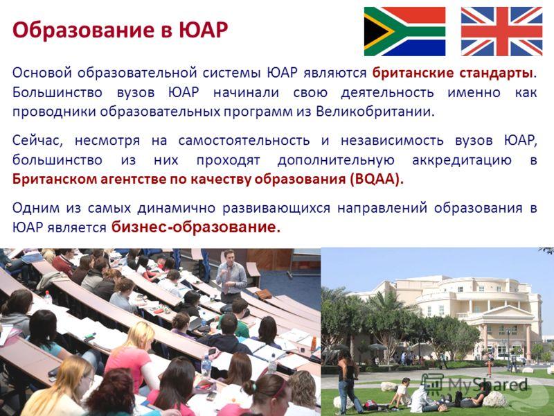Основой образовательной системы ЮАР являются британские стандарты. Большинство вузов ЮАР начинали свою деятельность именно как проводники образовательных программ из Великобритании. Сейчас, несмотря на самостоятельность и независимость вузов ЮАР, бол