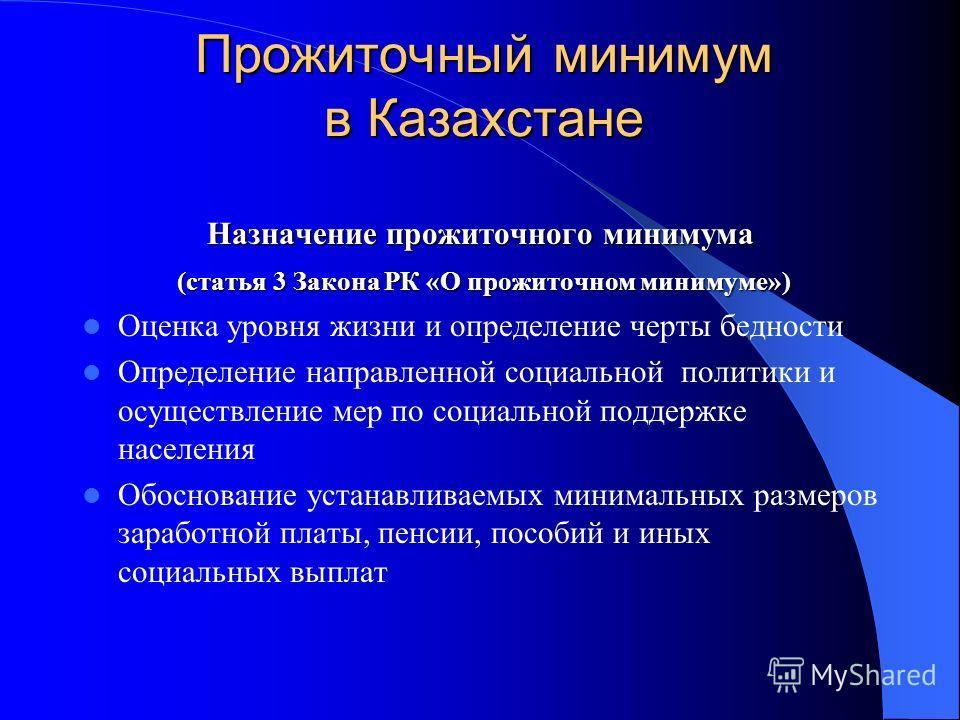 Прожиточный минимум в Казахстане Назначение прожиточного минимума (статья 3 Закона РК «О прожиточном минимуме») (статья 3 Закона РК «О прожиточном минимуме») Оценка уровня жизни и определение черты бедности Определение направленной социальной политик