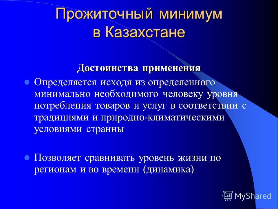 Прожиточный минимум в Казахстане Достоинства применения Определяется исходя из определенного минимально необходимого человеку уровня потребления товаров и услуг в соответствии с традициями и природно-климатическими условиями странны Позволяет сравнив