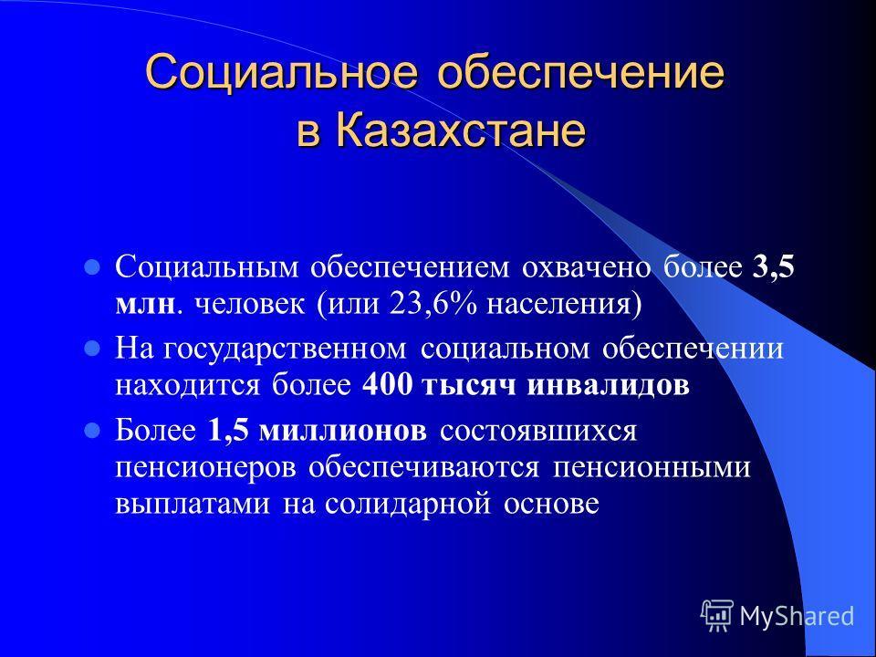 Социальное обеспечение в Казахстане Социальным обеспечением охвачено более 3,5 млн. человек (или 23,6% населения) На государственном социальном обеспечении находится более 400 тысяч инвалидов Более 1,5 миллионов состоявшихся пенсионеров обеспечиваютс