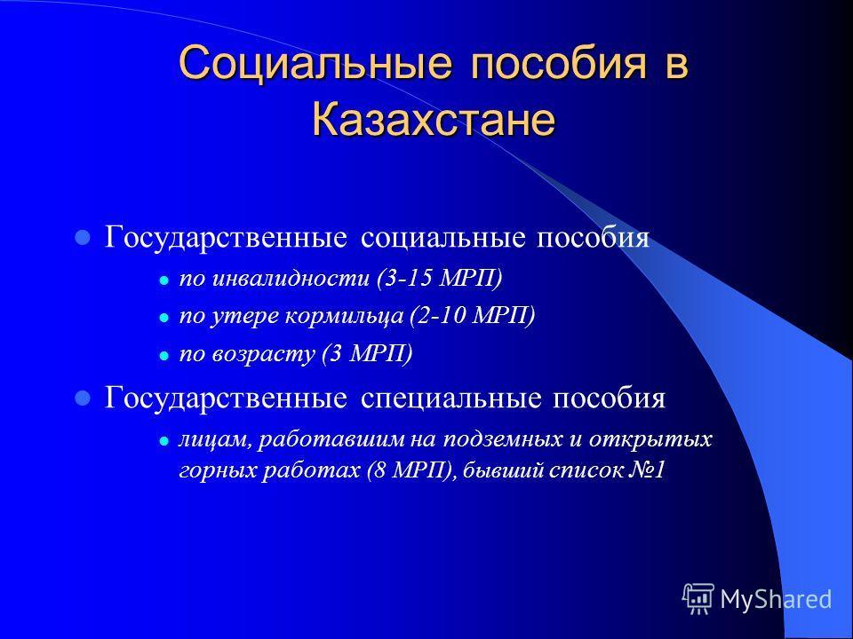 Социальные пособия в Казахстане Государственные социальные пособия по инвалидности (3-15 МРП) по утере кормильца (2-10 МРП) по возрасту (3 МРП) Государственные специальные пособия лицам, работавшим на подземных и открытых горных работах (8 МРП), бывш