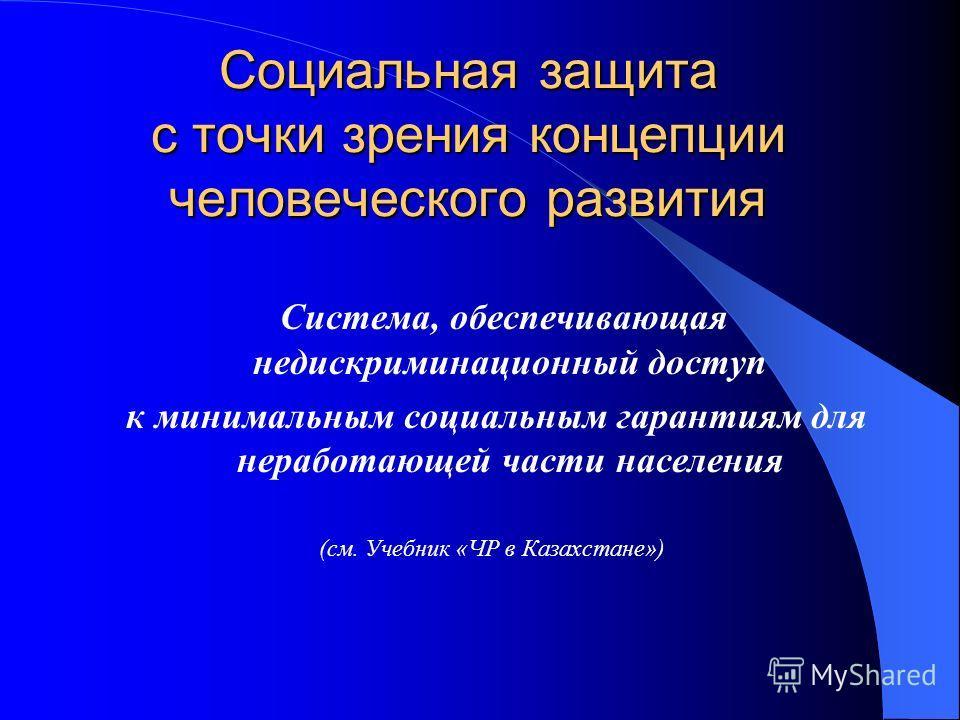 Социальная защита с точки зрения концепции человеческого развития Система, обеспечивающая недискриминационный доступ к минимальным социальным гарантиям для неработающей части населения (см. Учебник «ЧР в Казахстане»)