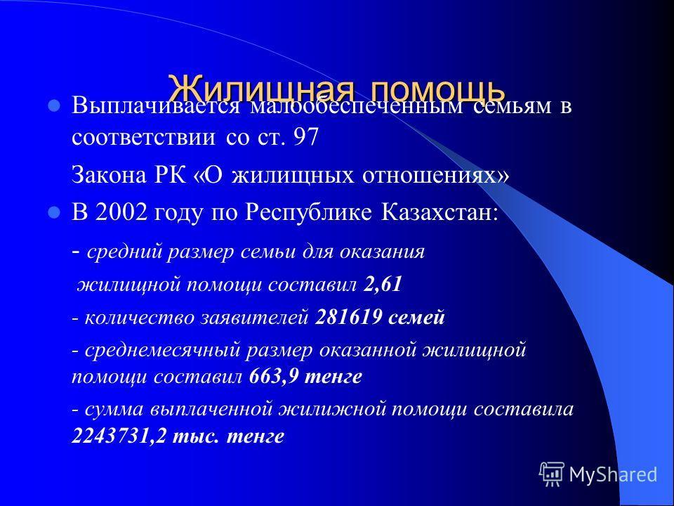 Жилищная помощь Выплачивается малообеспеченным семьям в соответствии со ст. 97 Закона РК «О жилищных отношениях» В 2002 году по Республике Казахстан: - средний размер семьи для оказания жилищной помощи составил 2,61 - количество заявителей 281619 сем