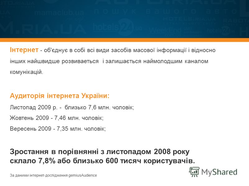 Інтернет - об'єднує в собі всі види засобів масової інформації і відносно інших найшвидше розвиваеться і залишається наймолодшим каналом комунікацій. Аудиторія інтернета України: Листопад 2009 р. - близько 7,6 млн. чоловік; Жовтень 2009 - 7,46 млн. ч