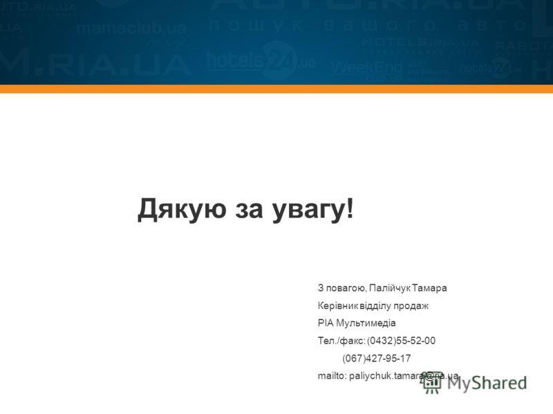 Дякую за увагу! З повагою, Палійчук Тамара Керівник відділу продаж РІА Мультимедіа Тел./факс:(0432)55-52-00 (067)427-95-17 mailto: paliychuk.tamara@ria.ua