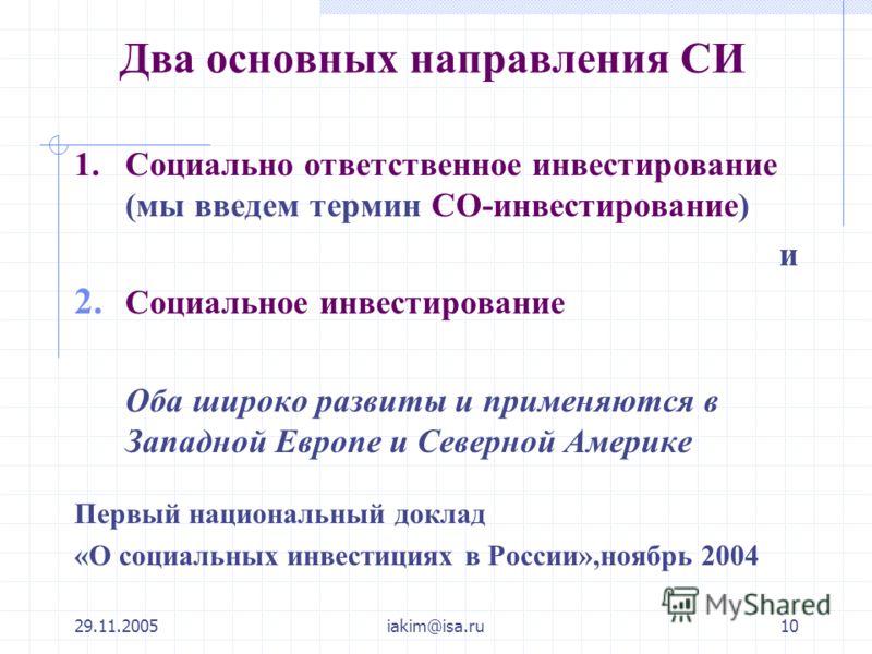 29.11.2005iakim@isa.ru10 Два основных направления СИ 1. Социально ответственное инвестирование (мы введем термин СО-инвестирование) и 2. Социальное инвестирование Оба широко развиты и применяются в Западной Европе и Северной Америке Первый национальн