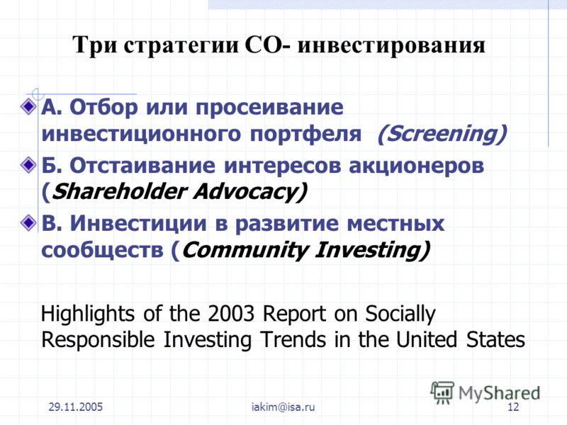 29.11.2005iakim@isa.ru12 Три стратегии СО- инвестирования А. Отбор или просеивание инвестиционного портфеля (Screening) Б. Отстаивание интересов акционеров (Shareholder Advocacy) В. Инвестиции в развитие местных сообществ (Community Investing) Highli