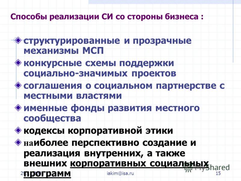 29.11.2005iakim@isa.ru15 Способы реализации СИ со стороны бизнеса : структурированные и прозрачные механизмы МСП конкурсные схемы поддержки социально-значимых проектов соглашения о социальном партнерстве с местными властями именные фонды развития мес