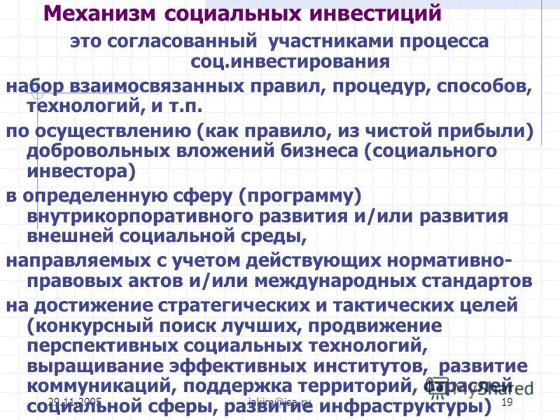 29.11.2005iakim@isa.ru19 Механизм социальных инвестиций это согласованный участниками процесса соц.инвестирования набор взаимосвязанных правил, процедур, способов, технологий, и т.п. по осуществлению (как правило, из чистой прибыли) добровольных влож