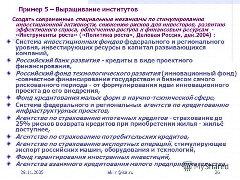29.11.2005iakim@isa.ru26 Пример 5 – Выращивание институтов Создать современные специальные механизмы по стимулированию инвестиционной активности, снижению рисков для инвесторов, развитию эффективного спроса, облегчению доступа к финансовым ресурсам -