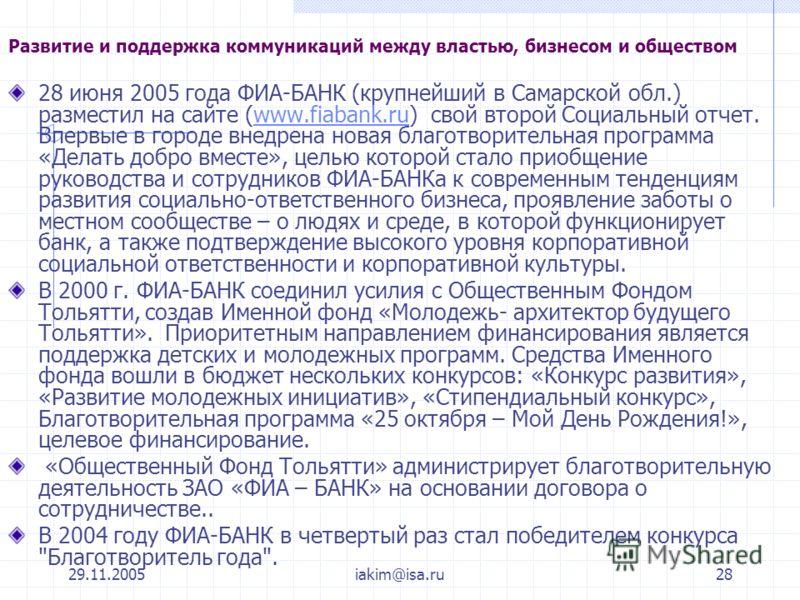 29.11.2005iakim@isa.ru28 Развитие и поддержка коммуникаций между властью, бизнесом и обществом 28 июня 2005 года ФИА-БАНК (крупнейший в Самарской обл.) разместил на сайте (www.fiabank.ru) свой второй Социальный отчет. Впервые в городе внедрена новая