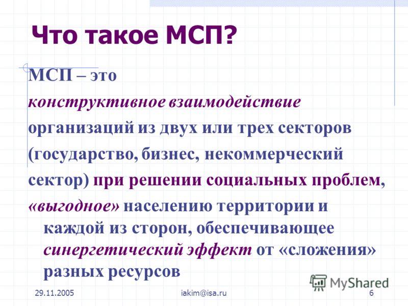 29.11.2005iakim@isa.ru6 Что такое МСП? МСП – это конструктивное взаимодействие организаций из двух или трех секторов (государство, бизнес, некоммерческий сектор) при решении социальных проблем, «выгодное» населению территории и каждой из сторон, обес