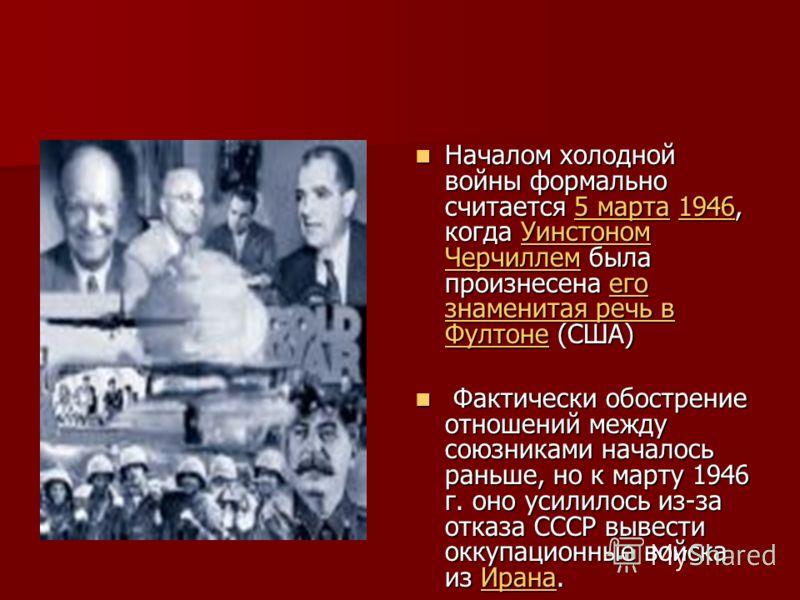 Началом холодной войны формально считается 5 марта 1946, когда Уинстоном Черчиллем была произнесена его знаменитая речь в Фултоне (США) Началом холодной войны формально считается 5 марта 1946, когда Уинстоном Черчиллем была произнесена его знаменитая