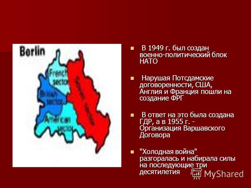 В 1949 г. был создан военно-политический блок НАТО В 1949 г. был создан военно-политический блок НАТО Нарушая Потсдамские договоренности, США, Англия и Франция пошли на создание ФРГ Нарушая Потсдамские договоренности, США, Англия и Франция пошли на с