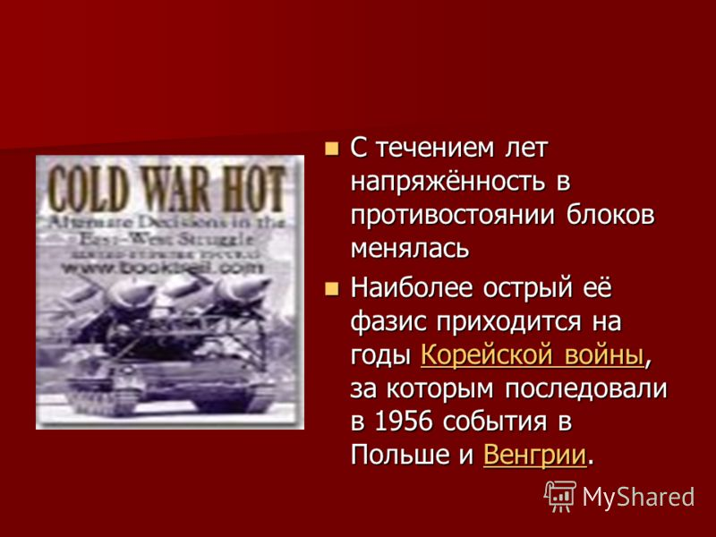 С течением лет напряжённость в противостоянии блоков менялась С течением лет напряжённость в противостоянии блоков менялась Наиболее острый её фазис приходится на годы Корейской войны, за которым последовали в 1956 события в Польше и Венгрии. Наиболе