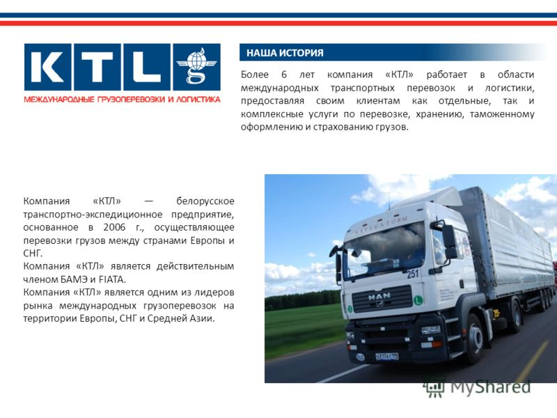 НАША ИСТОРИЯ Компания «КТЛ» белорусское транспортно-экспедиционное предприятие, основанное в 2006 г., осуществляющее перевозки грузов между странами Европы и СНГ. Компания «КТЛ» является действительным членом БАМЭ и FIATA. Компания «КТЛ» является одн