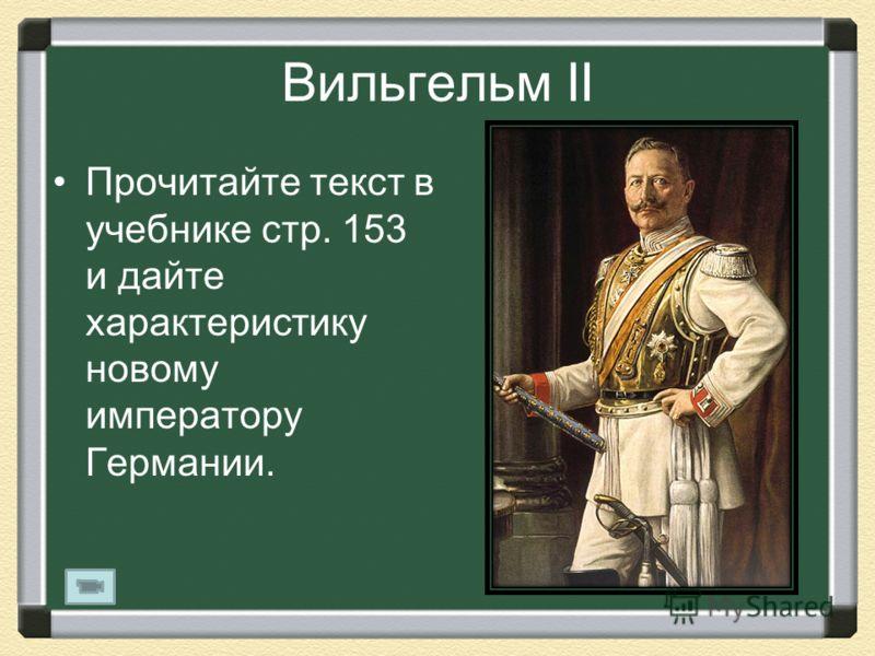 Вильгельм II Прочитайте текст в учебнике стр. 153 и дайте характеристику новому императору Германии.
