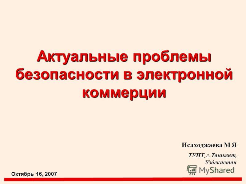 Актуальные проблемы безопасности в электронной коммерции Исаходжаева М Я ТУИТ, г. Ташкент, Узбекистан Октябрь 16, 2007