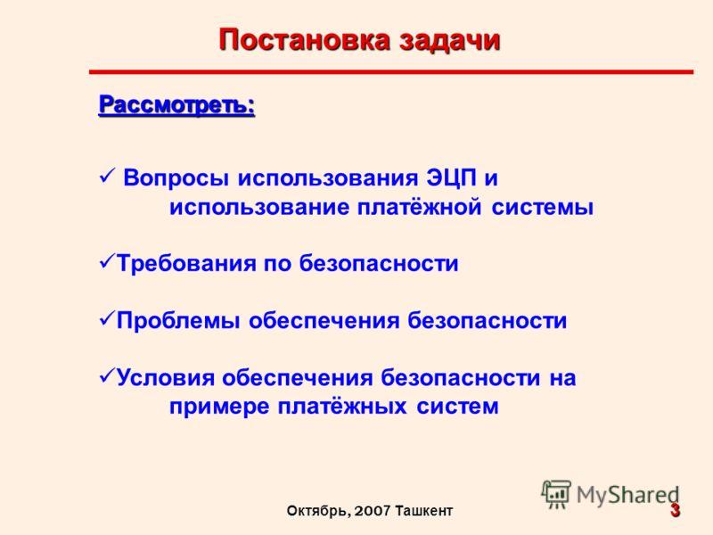 Постановка задачи 3 Октябрь, 200 7 Ташкент Рассмотреть: Вопросы использования ЭЦП и использование платёжной системы Требования по безопасности Проблемы обеспечения безопасности Условия обеспечения безопасности на примере платёжных систем