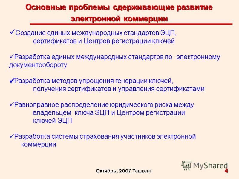 Основные проблемы сдерживающие развитие электронной коммерции 4 Октябрь, 200 7 Ташкент Создание единых международных стандартов ЭЦП, сертификатов и Центров регистрации ключей Разработка единых международных стандартов по электронному документообороту