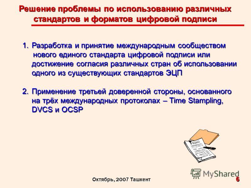 Решение проблемы по использованию различных стандартов и форматов цифровой подписи 6 Октябрь, 200 7 Ташкент 1.Разработка и принятие международным сообществом нового единого стандарта цифровой подписи или нового единого стандарта цифровой подписи или