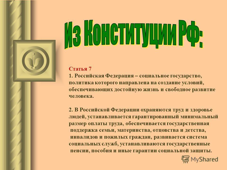 Статья 7 1. Российская Федерация – социальное государство, политика которого направлена на создание условий, обеспечивающих достойную жизнь и свободное развитие человека. 2. В Российской Федерации охраняются труд и здоровье людей, устанавливается гар