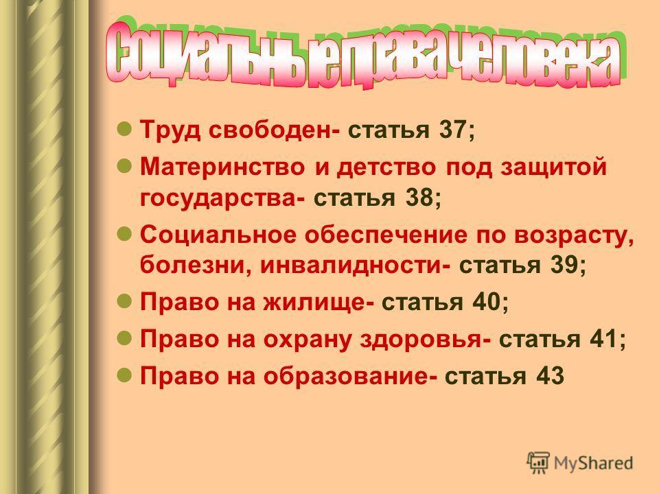Труд свободен- статья 37; Материнство и детство под защитой государства- статья 38; Социальное обеспечение по возрасту, болезни, инвалидности- статья 39; Право на жилище- статья 40; Право на охрану здоровья- статья 41; Право на образование- статья 43