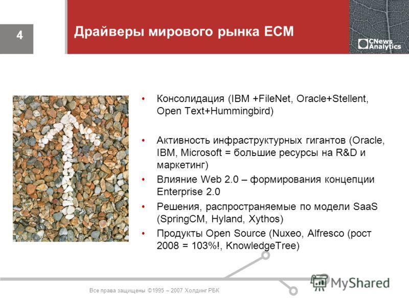 Все права защищены ©1995 – 2007 Холдинг РБК 4 Драйверы мирового рынка ЕСМ Консолидация (IBM +FileNet, Oracle+Stellent, Open Text+Hummingbird) Активность инфраструктурных гигантов (Oracle, IBM, Microsoft = большие ресурсы на R&D и маркетинг) Влияние W