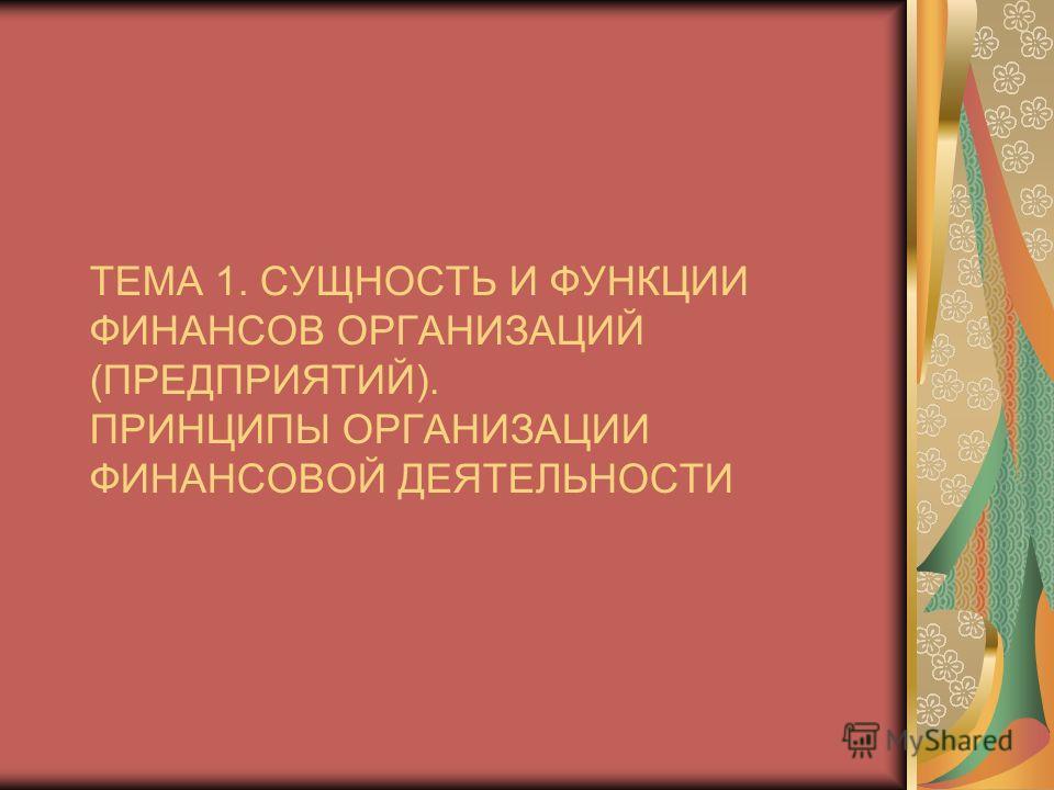 ТЕМА 1. СУЩНОСТЬ И ФУНКЦИИ ФИНАНСОВ ОРГАНИЗАЦИЙ (ПРЕДПРИЯТИЙ). ПРИНЦИПЫ ОРГАНИЗАЦИИ ФИНАНСОВОЙ ДЕЯТЕЛЬНОСТИ