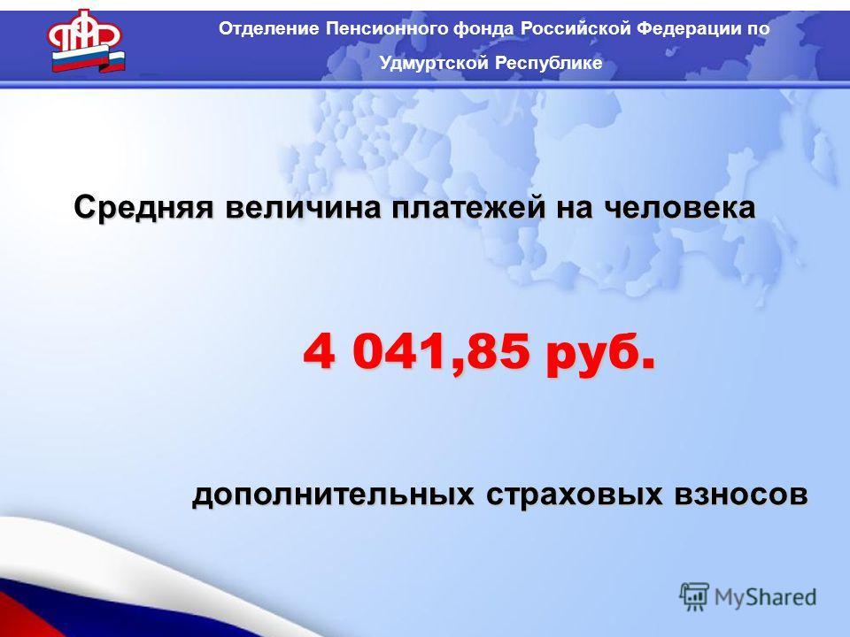 Средняя величина платежей на человека дополнительных страховых взносов Отделение Пенсионного фонда Российской Федерации по Удмуртской Республике 4 041,85 руб.