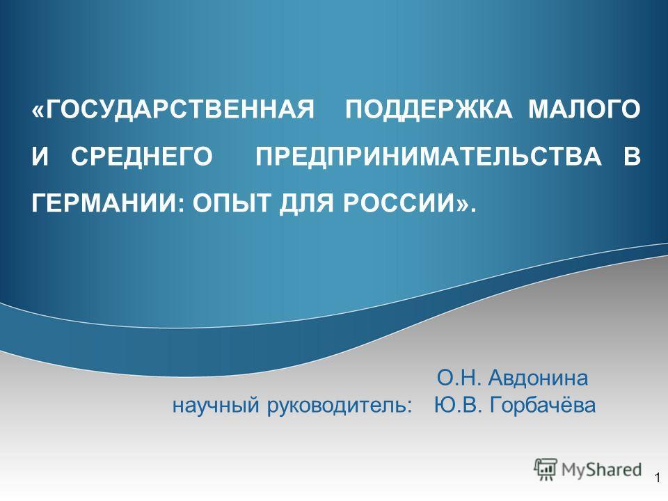 «ГОСУДАРСТВЕННАЯ ПОДДЕРЖКА МАЛОГО И СРЕДНЕГО ПРЕДПРИНИМАТЕЛЬСТВА В ГЕРМАНИИ: ОПЫТ ДЛЯ РОССИИ». О.Н. Авдонина научный руководитель: Ю.В. Горбачёва 1