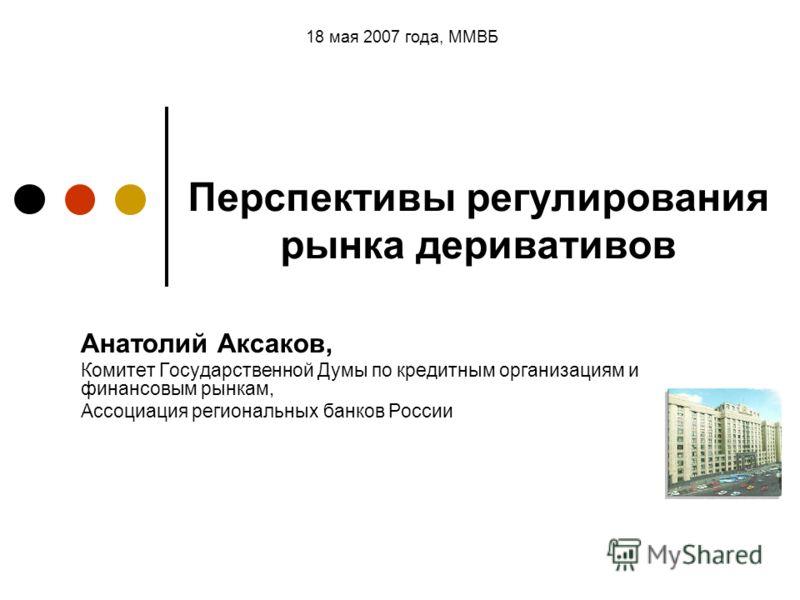 Анатолий Аксаков, Комитет Государственной Думы по кредитным организациям и финансовым рынкам, Ассоциация региональных банков России 18 мая 2007 года, ММВБ Перспективы регулирования рынка деривативов
