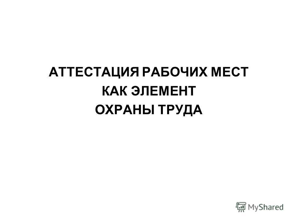 АТТЕСТАЦИЯ РАБОЧИХ МЕСТ КАК ЭЛЕМЕНТ ОХРАНЫ ТРУДА