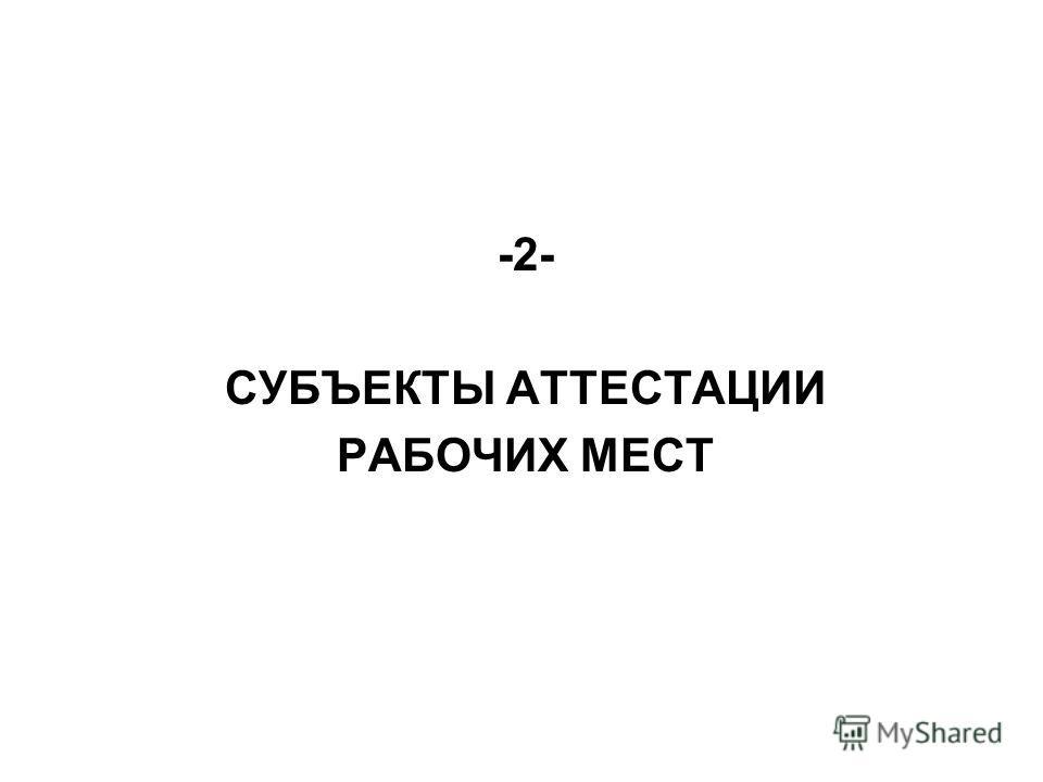 -2- СУБЪЕКТЫ АТТЕСТАЦИИ РАБОЧИХ МЕСТ
