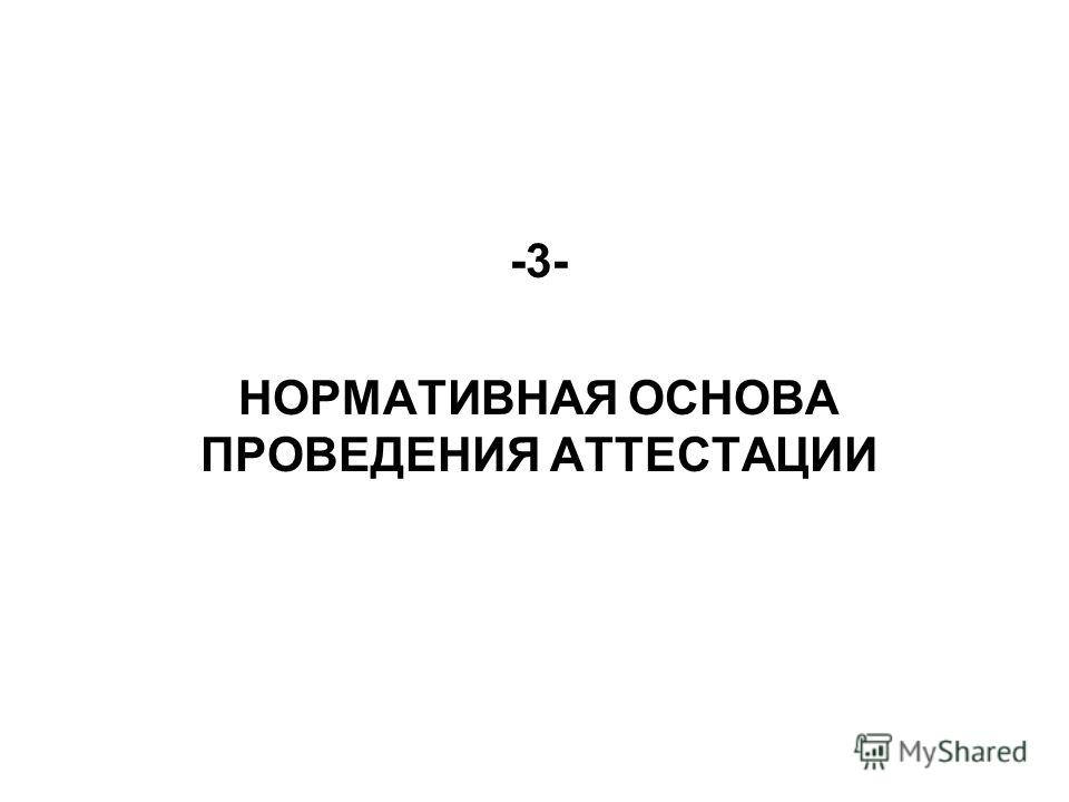 -3- НОРМАТИВНАЯ ОСНОВА ПРОВЕДЕНИЯ АТТЕСТАЦИИ