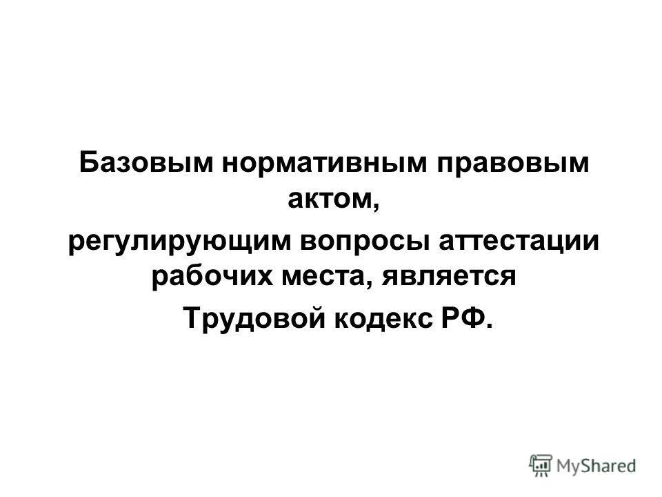 Базовым нормативным правовым актом, регулирующим вопросы аттестации рабочих места, является Трудовой кодекс РФ.