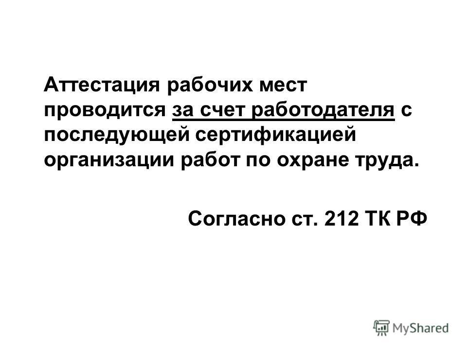 Аттестация рабочих мест проводится за счет работодателя с последующей сертификацией организации работ по охране труда. Согласно ст. 212 ТК РФ