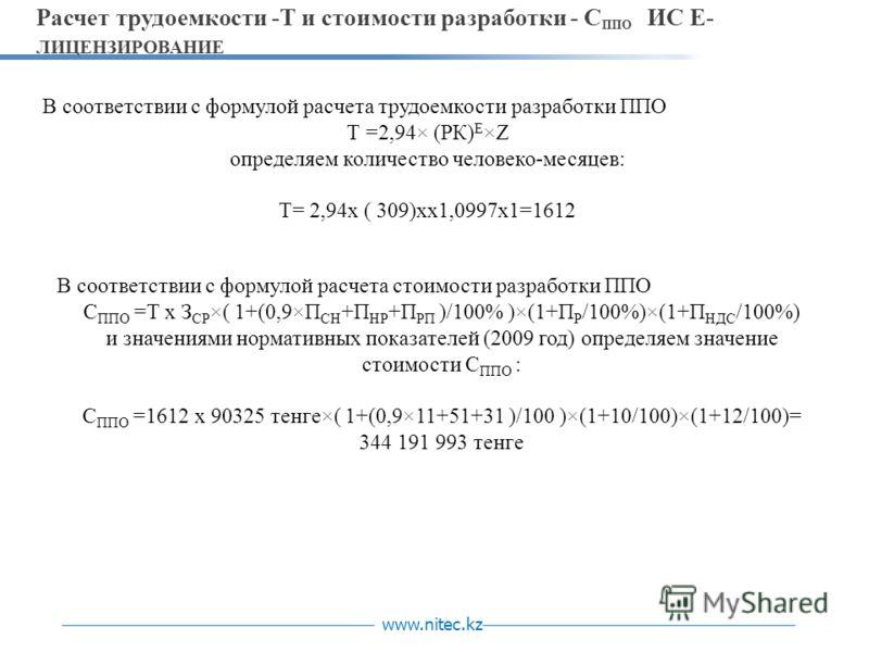 www.nitec.kz Расчет трудоемкости -Т и стоимости разработки - С ППО ИС Е- ЛИЦЕНЗИРОВАНИЕ В соответствии с формулой расчета трудоемкости разработки ППО Т =2,94× (РК) E ×Z определяем количество человеко-месяцев: Т= 2,94х ( 309)хх1,0997х1=1612 В соответс