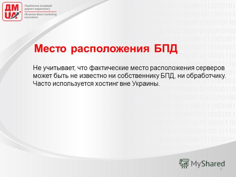 Подготовлено: Валентин Калашник, Дмитрий Йовдий Место расположения БПД Не учитывает, что фактические место расположения серверов может быть не известно ни собственнику БПД, ни обработчику. Часто используется хостинг вне Украины. 9