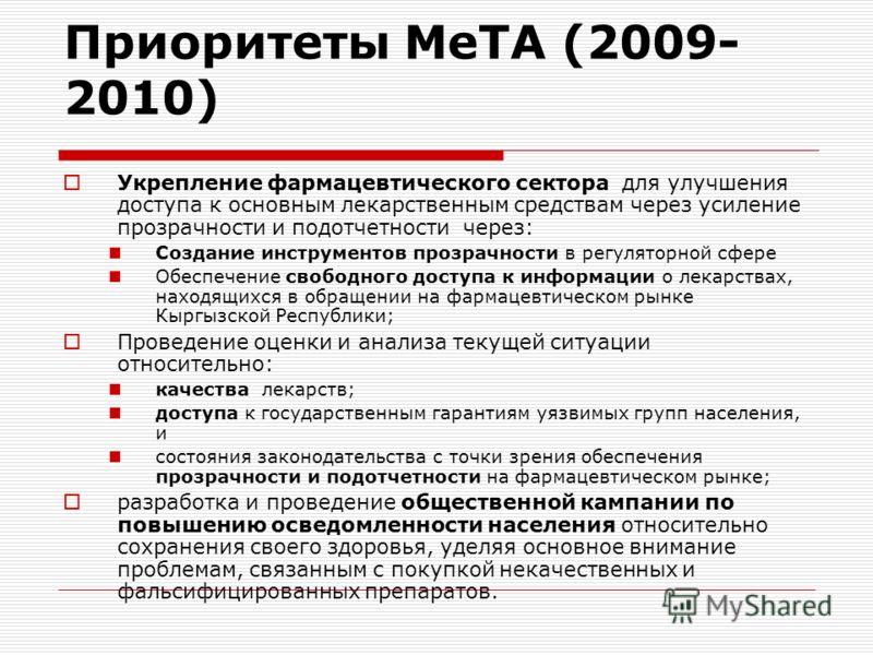 Приоритеты МеТА (2009- 2010) Укрепление фармацевтического сектора для улучшения доступа к основным лекарственным средствам через усиление прозрачности и подотчетности через: Создание инструментов прозрачности в регуляторной сфере Обеспечение свободно
