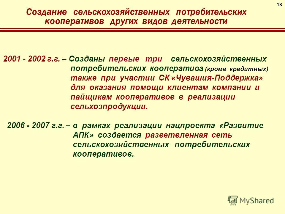 18 Создание сельскохозяйственных потребительских кооперативов других видов деятельности 2001 - 2002 г.г. – Созданы первые три сельскохозяйственных потребительских кооператива (кроме кредитных) также при участии СК «Чувашия-Поддержка» для оказания пом