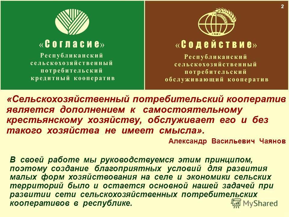 2 «Сельскохозяйственный потребительский кооператив является дополнением к самостоятельному крестьянскому хозяйству, обслуживает его и без такого хозяйства не имеет смысла». Александр Васильевич Чаянов В своей работе мы руководствуемся этим принципом,