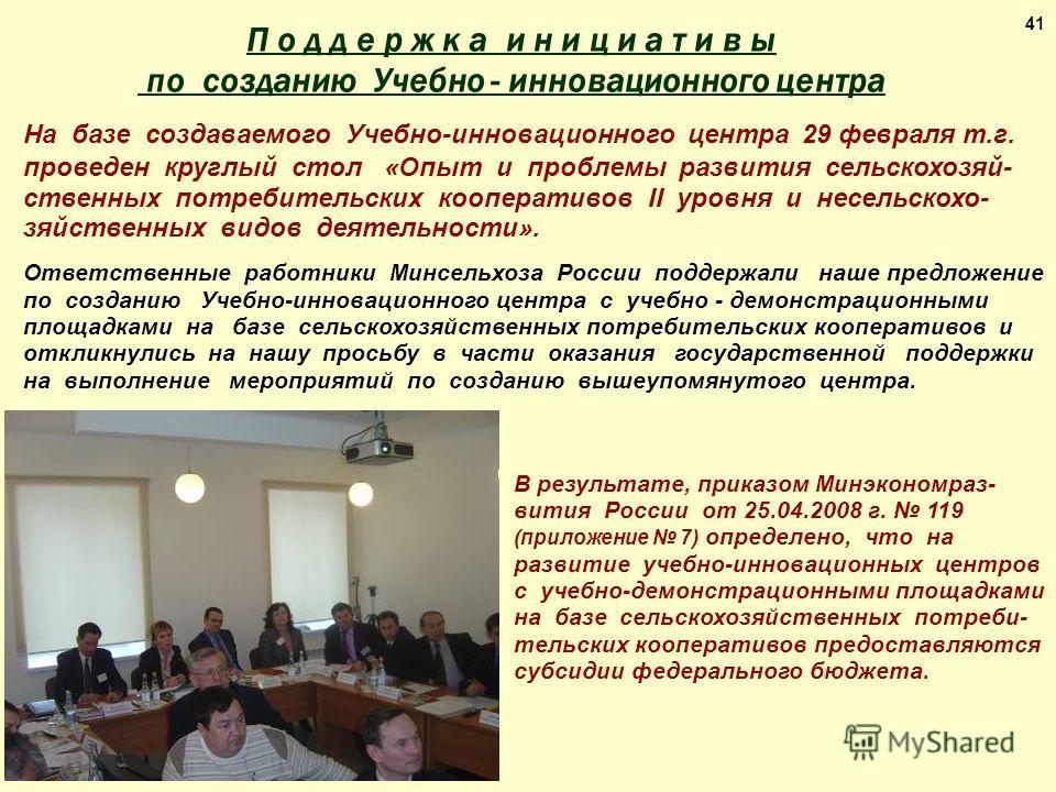 41 В результате, приказом Минэкономраз- вития России от 25.04.2008 г. 119 (приложение 7) определено, что на развитие учебно-инновационных центров с учебно-демонстрационными площадками на базе сельскохозяйственных потреби- тельских кооперативов предос
