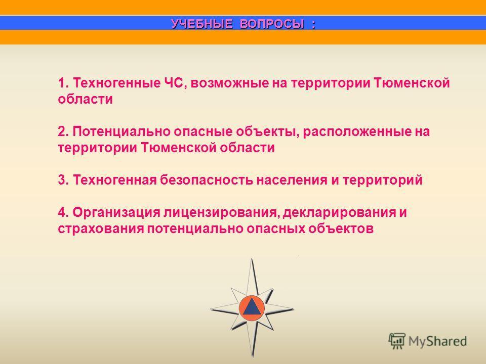 1. Техногенные ЧС, возможные на территории Тюменской области 2. Потенциально опасные объекты, расположенные на территории Тюменской области 3. Техногенная безопасность населения и территорий 4. Организация лицензирования, декларирования и страхования