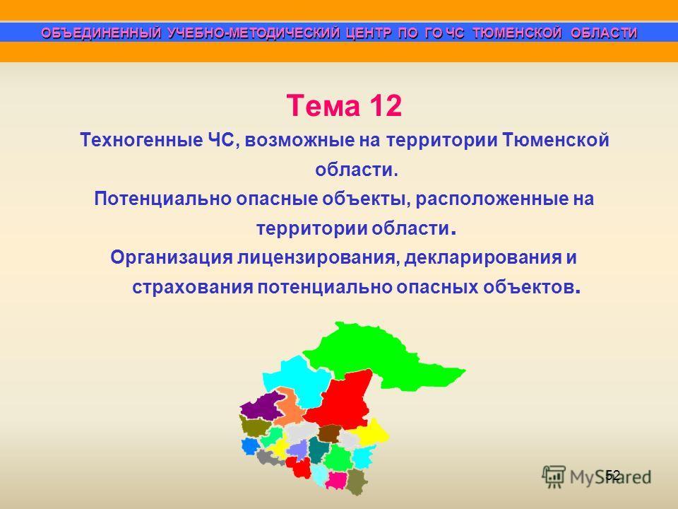 52 ОБЪЕДИНЕННЫЙ УЧЕБНО-МЕТОДИЧЕСКИЙ ЦЕНТР ПО ГО ЧС ТЮМЕНСКОЙ ОБЛАСТИ Тема 12 Техногенные ЧС, возможные на территории Тюменской области. Потенциально опасные объекты, расположенные на территории области. Организация лицензирования, декларирования и ст