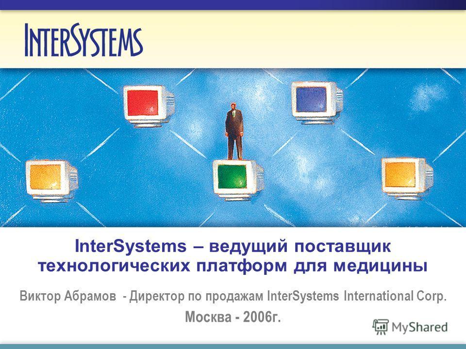 InterSystems – ведущий поставщик технологических платформ для медицины Виктор Абрамов - Директор по продажам InterSystems International Corp. Москва - 2006г.