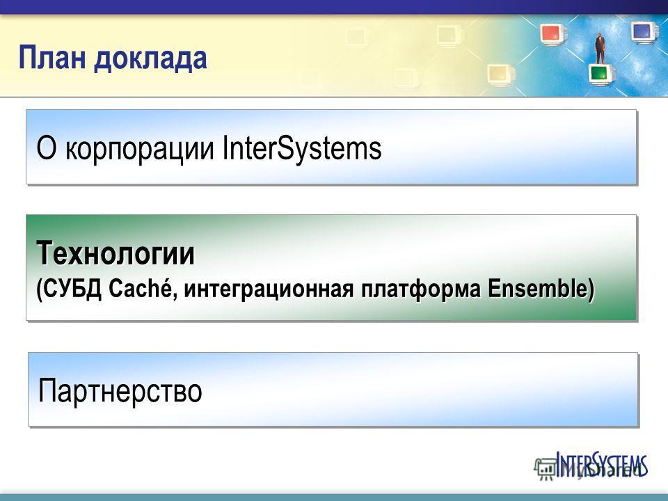 План доклада О корпорации InterSystems Технологии (СУБД Caché, интеграционная платформа Ensemble) ПартнерствоПартнерство