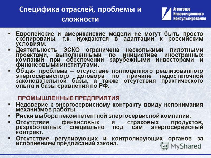 Специфика отраслей, проблемы и сложности Европейские и американские модели не могут быть просто скопированы, т.к. нуждаются в адаптации к российским условиям. Деятельность ЭСКО ограничена несколькими пилотными проектами, выполненными по инициативе ин